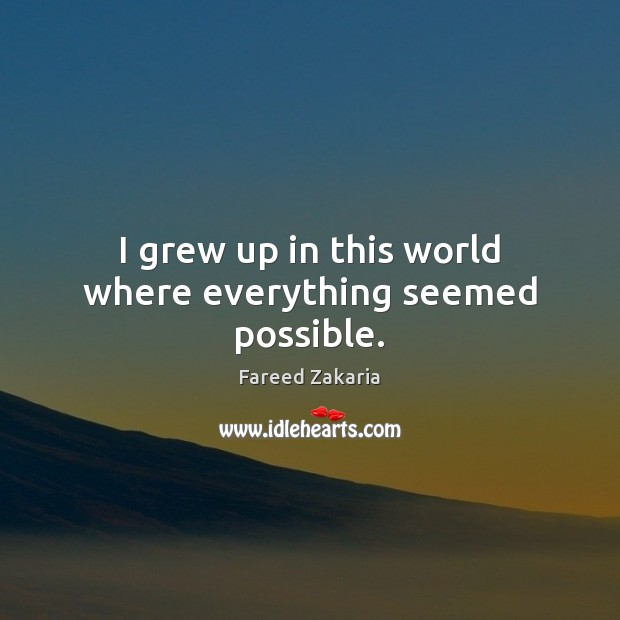 I grew up in this world where everything seemed possible. Fareed Zakaria Picture Quote