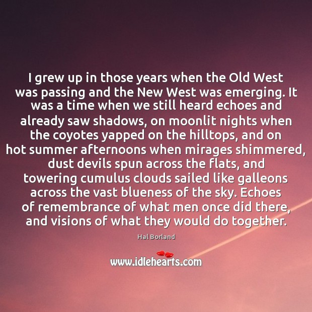 Hal Borland Picture Quote image saying: I grew up in those years when the Old West was passing