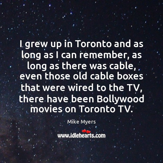 I grew up in Toronto and as long as I can remember, Mike Myers Picture Quote