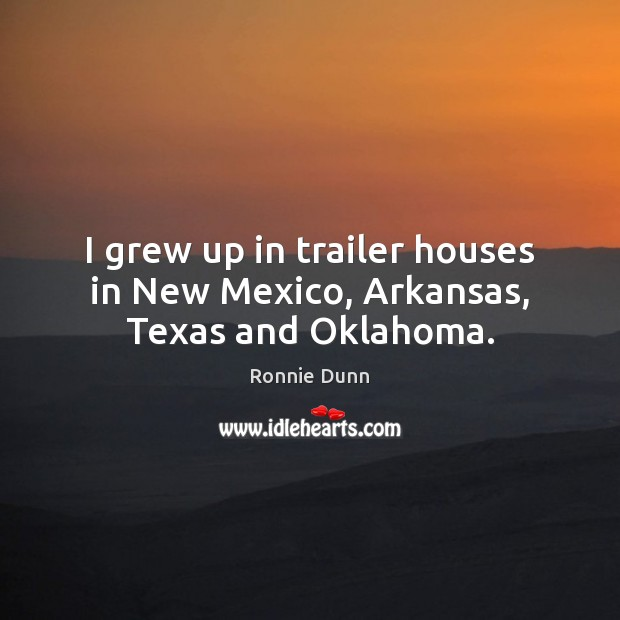 I grew up in trailer houses in New Mexico, Arkansas, Texas and Oklahoma. Ronnie Dunn Picture Quote