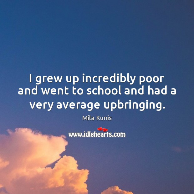 I grew up incredibly poor and went to school and had a very average upbringing. School Quotes Image