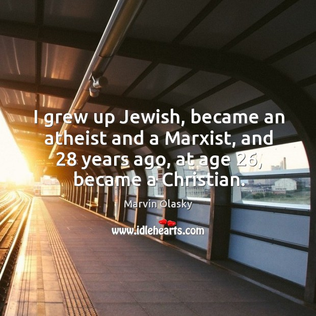 I grew up jewish, became an atheist and a marxist, and 28 years ago Marvin Olasky Picture Quote