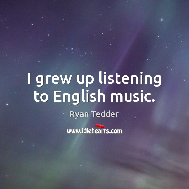 I grew up listening to English music. Ryan Tedder Picture Quote