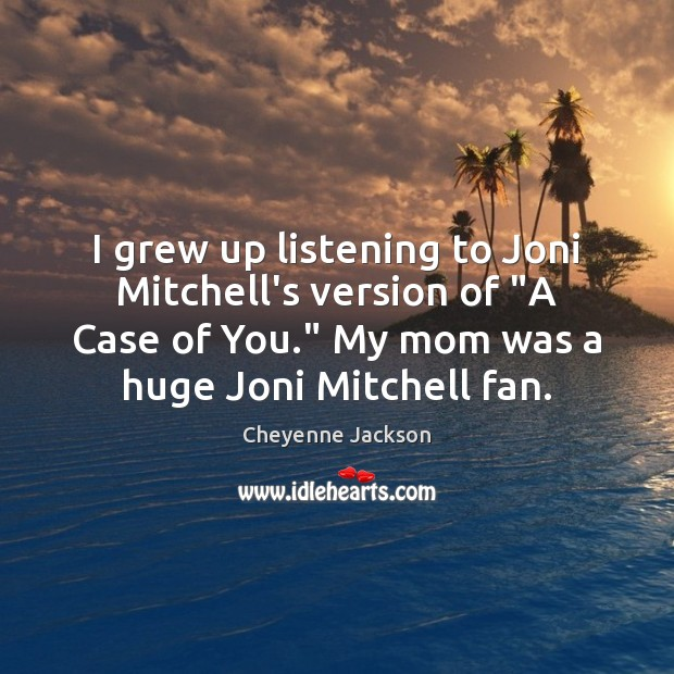 "I grew up listening to Joni Mitchell's version of ""A Case of Cheyenne Jackson Picture Quote"