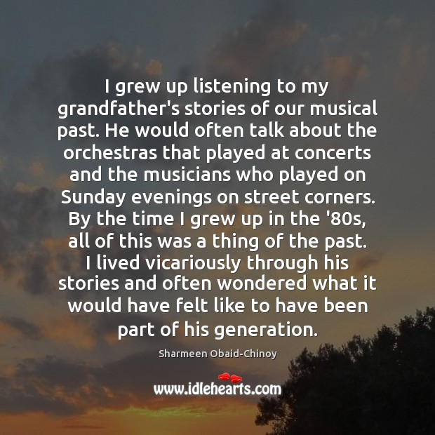 I grew up listening to my grandfather's stories of our musical past. Sharmeen Obaid-Chinoy Picture Quote