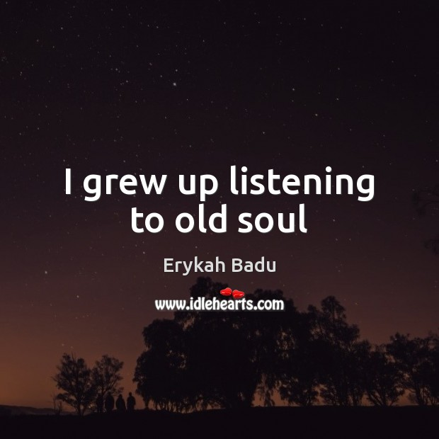 I grew up listening to old soul Erykah Badu Picture Quote