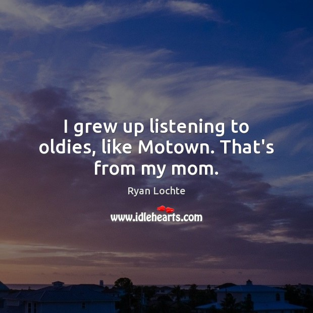 I grew up listening to oldies, like Motown. That's from my mom. Ryan Lochte Picture Quote