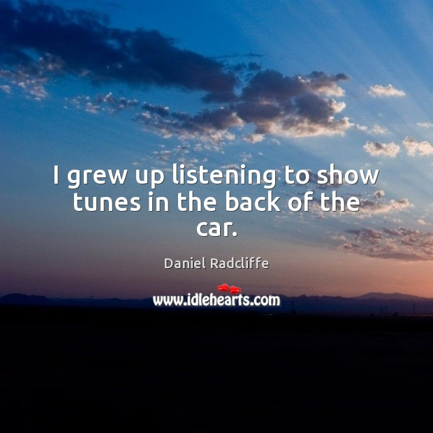 I grew up listening to show tunes in the back of the car. Daniel Radcliffe Picture Quote