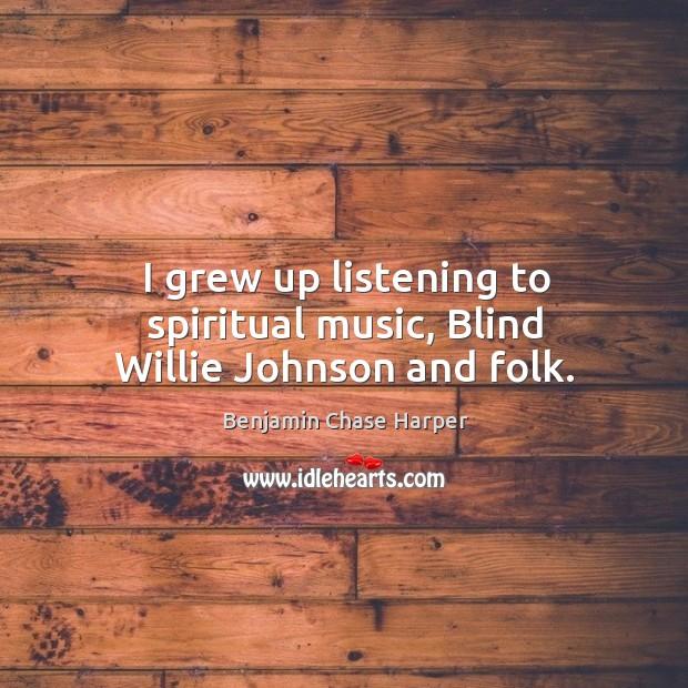 Image, I grew up listening to spiritual music, blind willie johnson and folk.