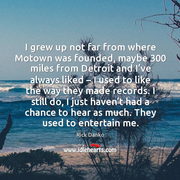 I grew up not far from where motown was founded, maybe 300 miles from detroit and Image