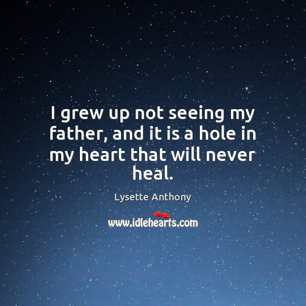 I grew up not seeing my father, and it is a hole in my heart that will never heal. Image