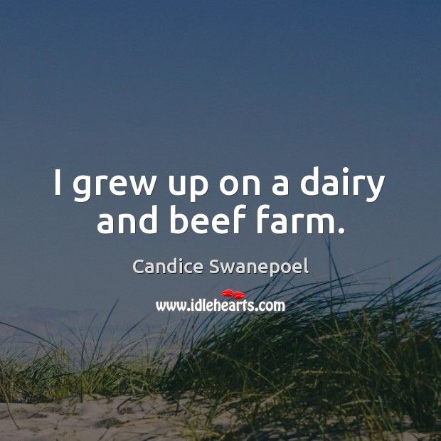 Image, I grew up on a dairy and beef farm.