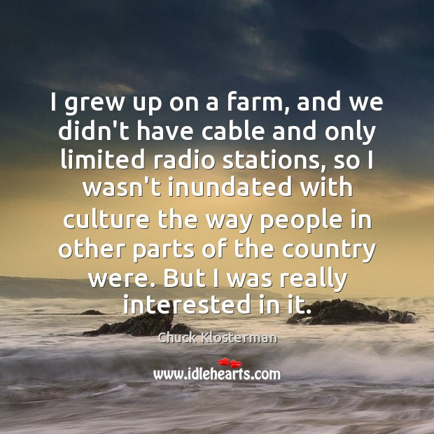 I grew up on a farm, and we didn't have cable and Chuck Klosterman Picture Quote