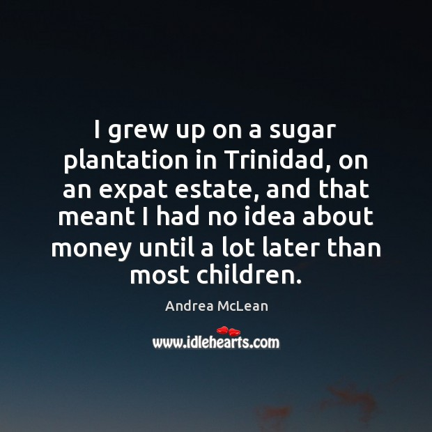 Image, I grew up on a sugar plantation in Trinidad, on an expat