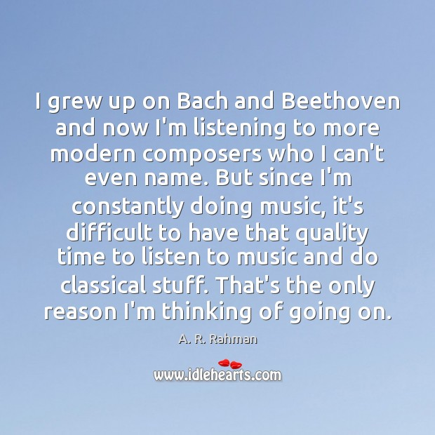 I grew up on Bach and Beethoven and now I'm listening to A. R. Rahman Picture Quote