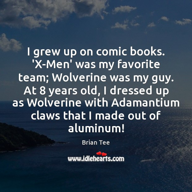 Image, I grew up on comic books. 'X-Men' was my favorite team; Wolverine