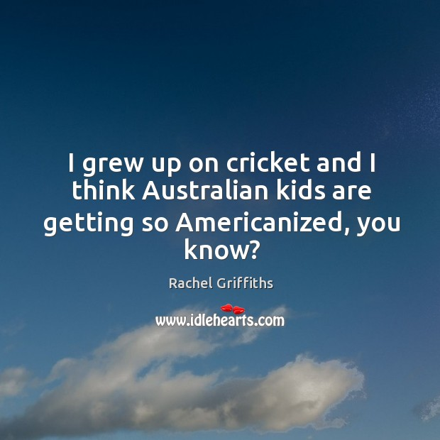 Image, I grew up on cricket and I think australian kids are getting so americanized, you know?