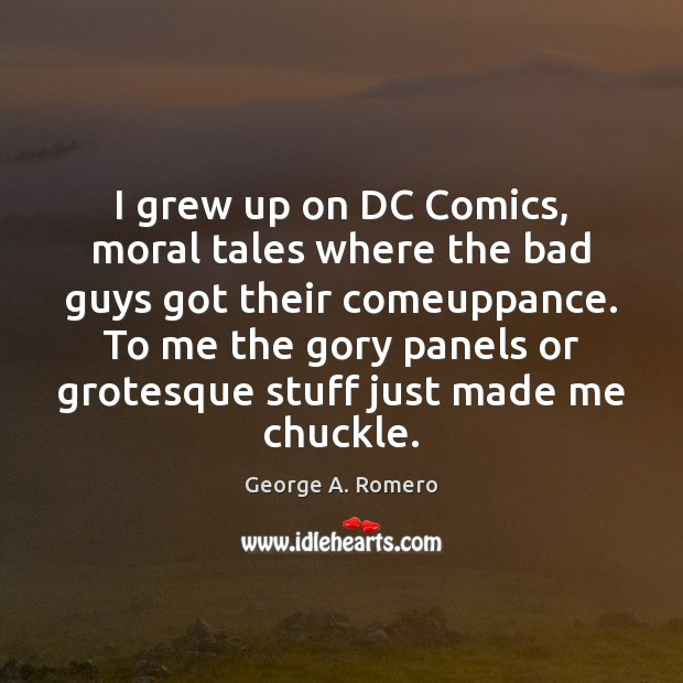 I grew up on DC Comics, moral tales where the bad guys George A. Romero Picture Quote