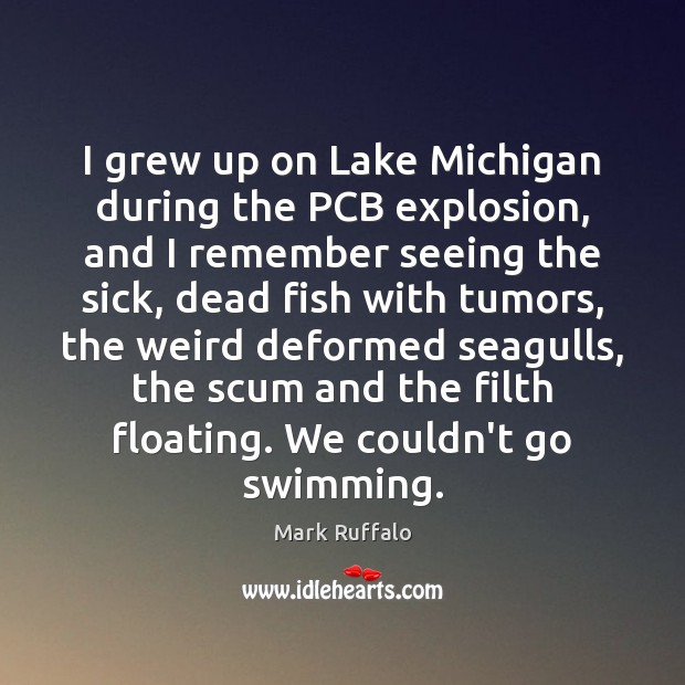 I grew up on Lake Michigan during the PCB explosion, and I Mark Ruffalo Picture Quote