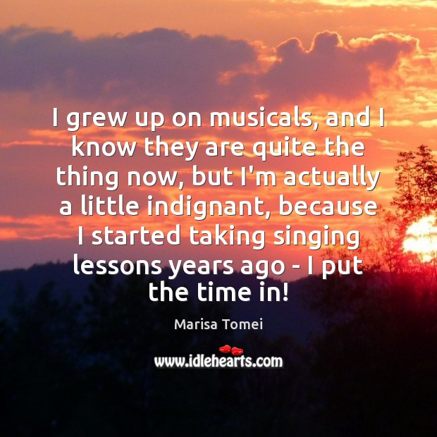 I grew up on musicals, and I know they are quite the Marisa Tomei Picture Quote