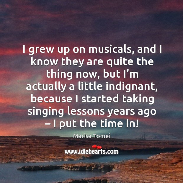 I grew up on musicals, and I know they are quite the thing now, but I'm actually a little indignant Image