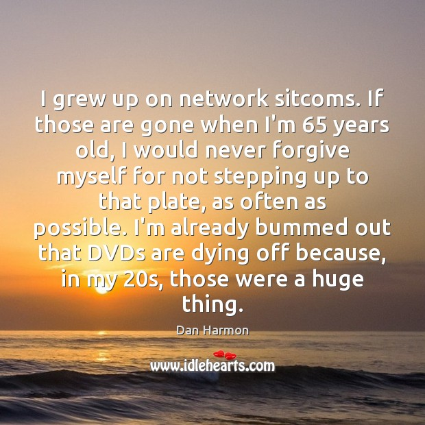 I grew up on network sitcoms. If those are gone when I'm 65 Dan Harmon Picture Quote