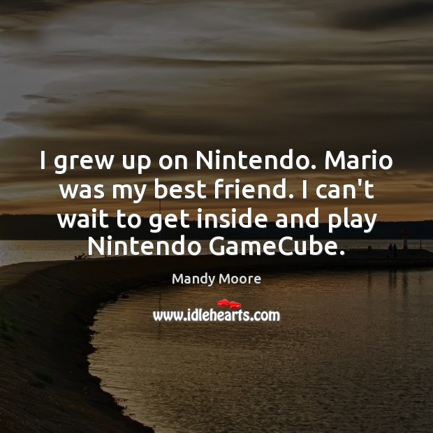I grew up on Nintendo. Mario was my best friend. I can't Mandy Moore Picture Quote