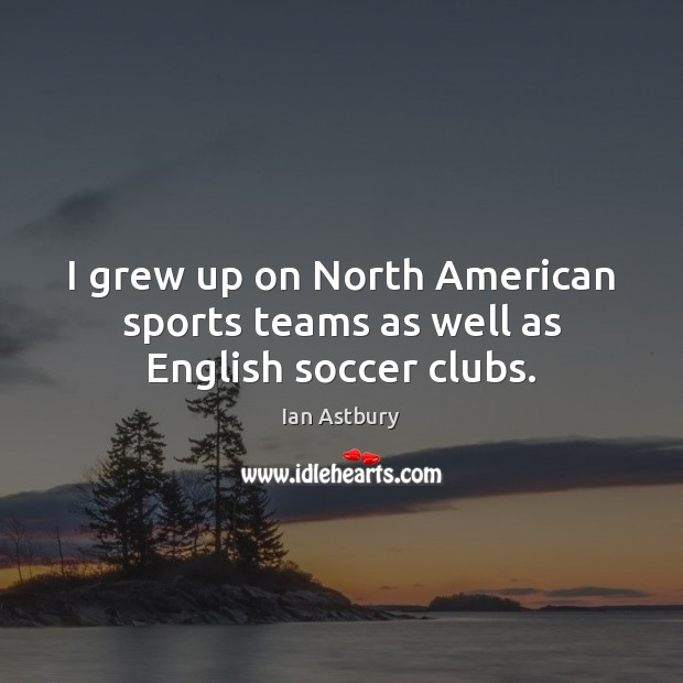 Image, I grew up on North American sports teams as well as English soccer clubs.