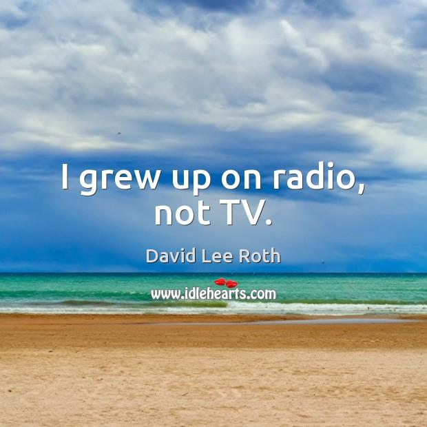 I grew up on radio, not TV. Image