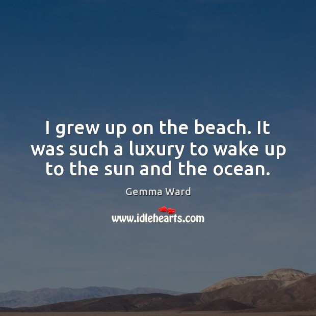 I grew up on the beach. It was such a luxury to wake up to the sun and the ocean. Gemma Ward Picture Quote