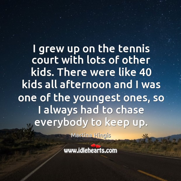 I grew up on the tennis court with lots of other kids. Image