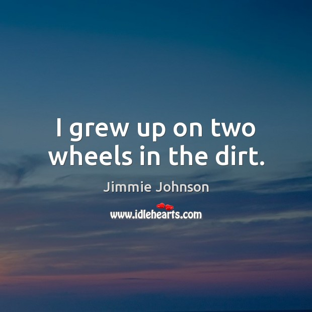 Image, I grew up on two wheels in the dirt.