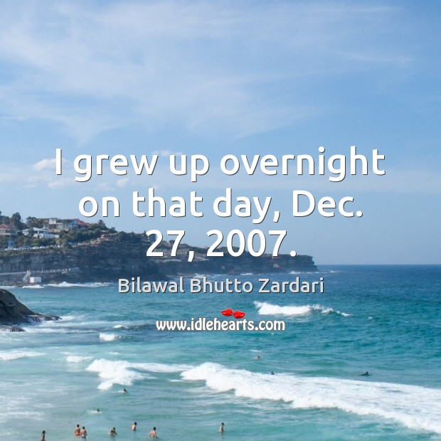 I grew up overnight on that day, Dec. 27, 2007. Image