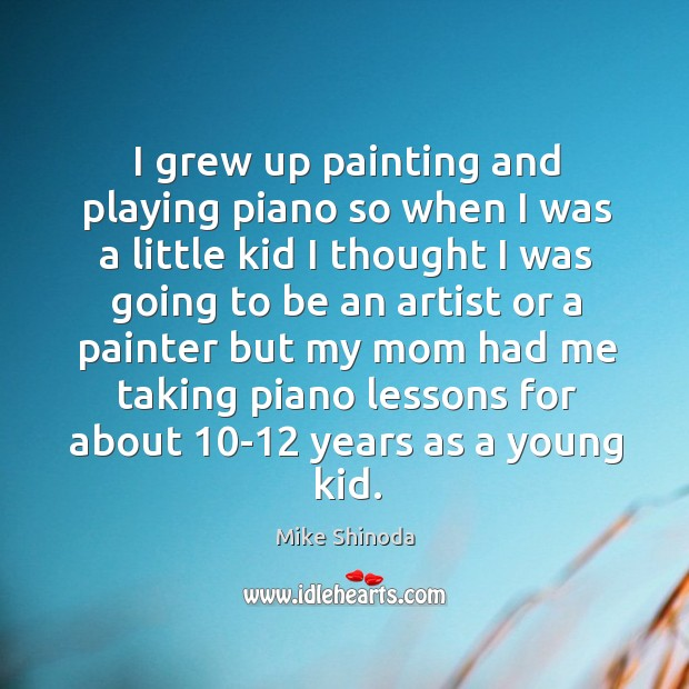 I grew up painting and playing piano so when I was a little kid I thought I was going to be an artist Mike Shinoda Picture Quote