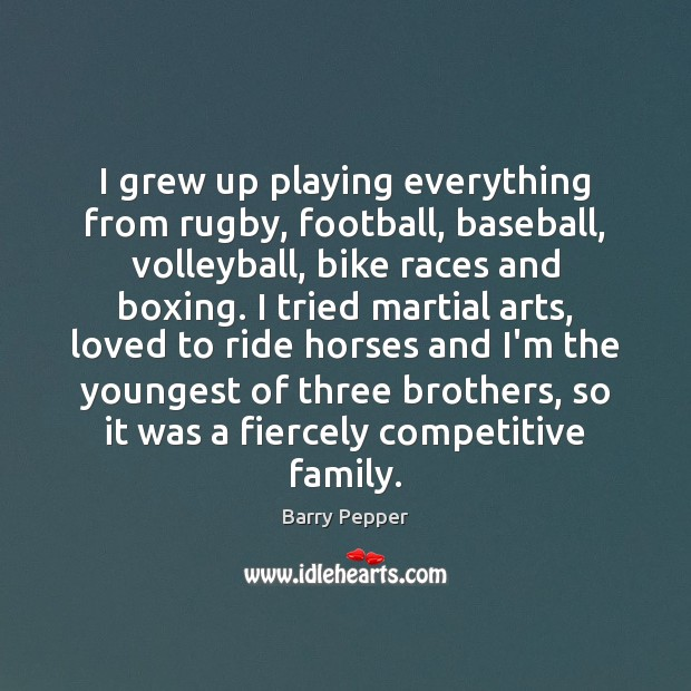 Image, I grew up playing everything from rugby, football, baseball, volleyball, bike races