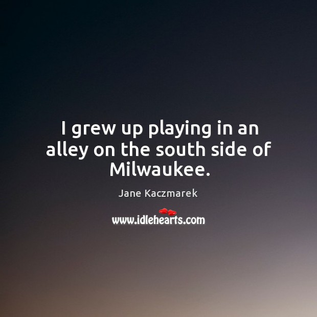 I grew up playing in an alley on the south side of milwaukee. Jane Kaczmarek Picture Quote
