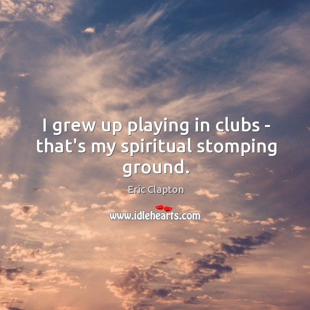 I grew up playing in clubs – that's my spiritual stomping ground. Image