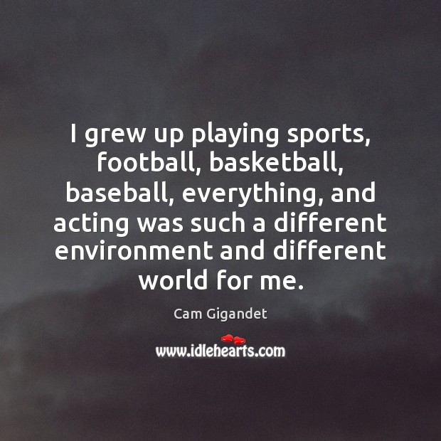 I grew up playing sports, football, basketball, baseball, everything, and acting was Cam Gigandet Picture Quote