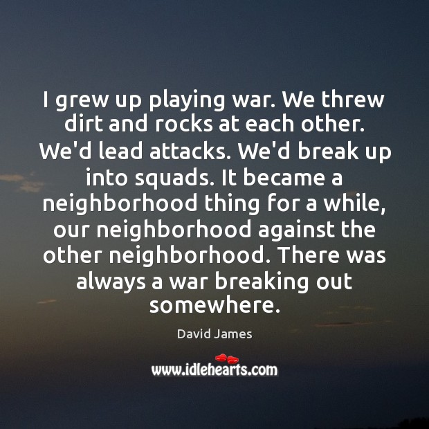 I grew up playing war. We threw dirt and rocks at each Break Up Quotes Image