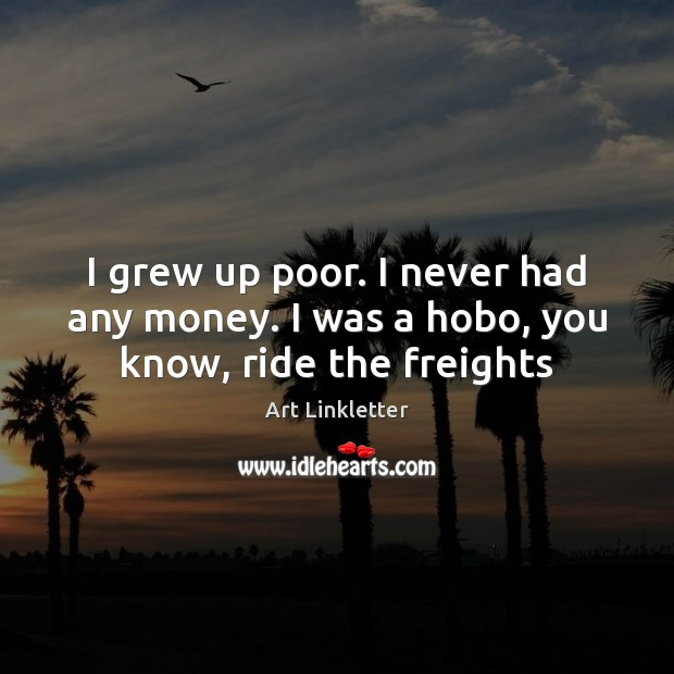 Image, I grew up poor. I never had any money. I was a hobo, you know, ride the freights