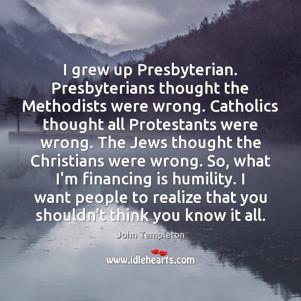 Image, I grew up Presbyterian. Presbyterians thought the Methodists were wrong. Catholics thought