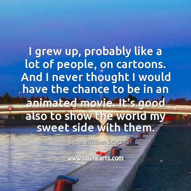 I grew up, probably like a lot of people, on cartoons. And Sean William Scott Picture Quote