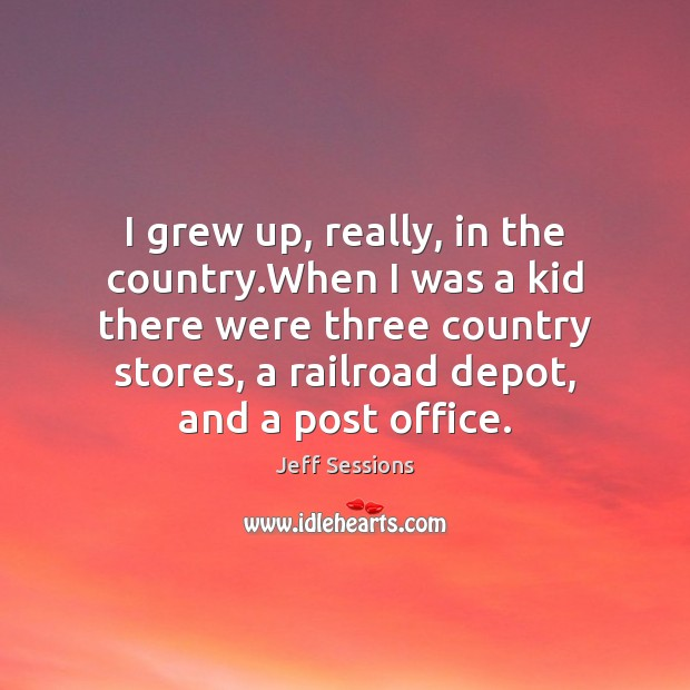 I grew up, really, in the country.When I was a kid Jeff Sessions Picture Quote