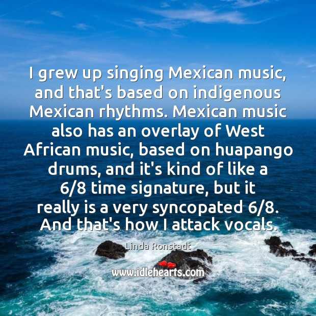 Image, I grew up singing Mexican music, and that's based on indigenous Mexican