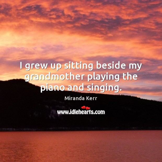 Image, I grew up sitting beside my grandmother playing the piano and singing.