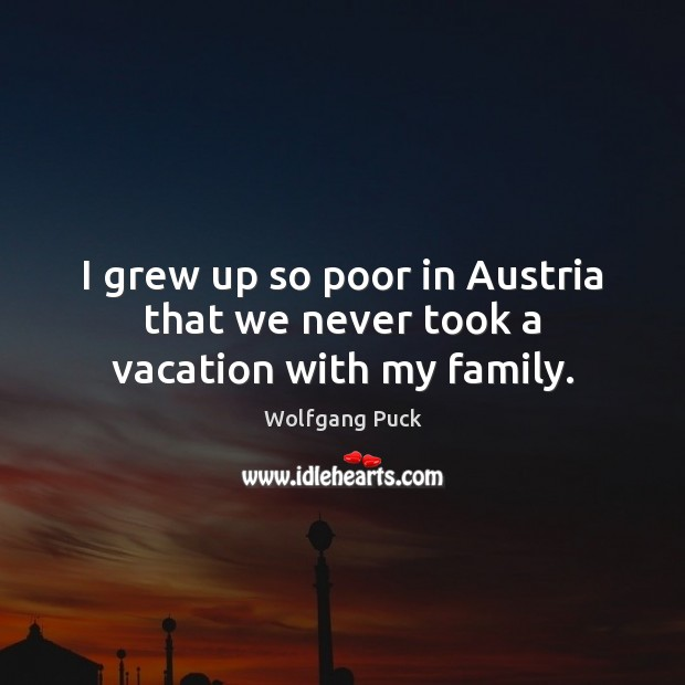 I grew up so poor in Austria that we never took a vacation with my family. Image