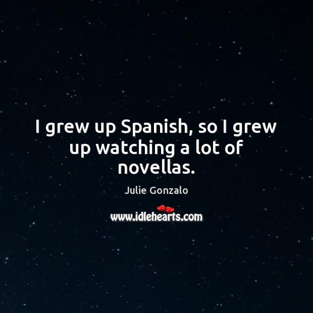 I grew up Spanish, so I grew up watching a lot of novellas. Image