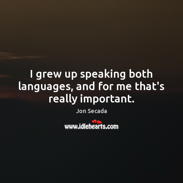 Image, I grew up speaking both languages, and for me that's really important.