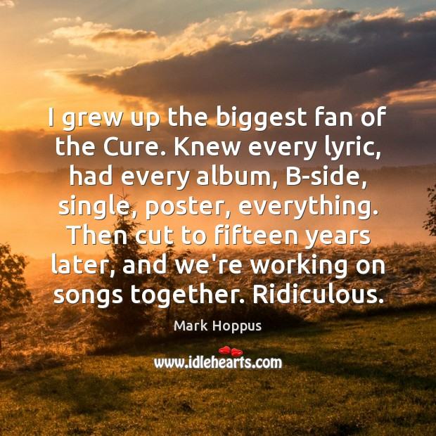 I grew up the biggest fan of the Cure. Knew every lyric, Image