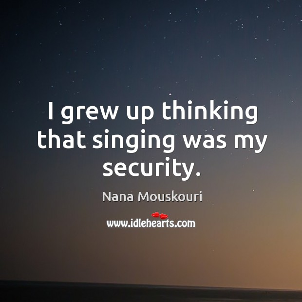 I grew up thinking that singing was my security. Image